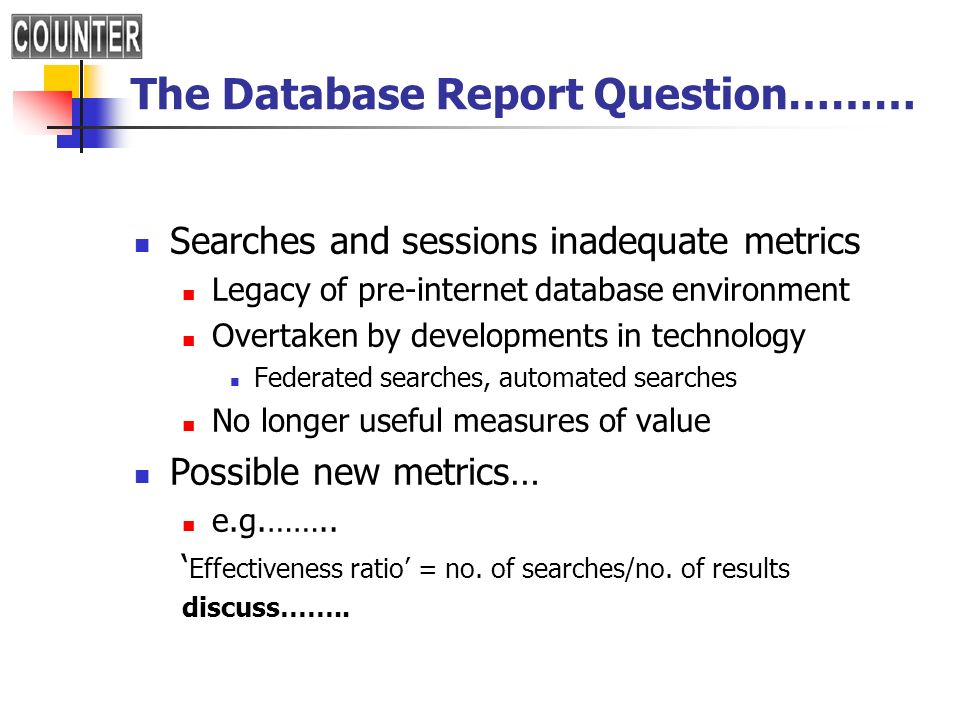 The Database Report Question……… Searches and sessions inadequate metrics Legacy of pre-internet database environment Overtaken by developments in technology Federated searches, automated searches No longer useful measures of value Possible new metrics… e.g.……..
