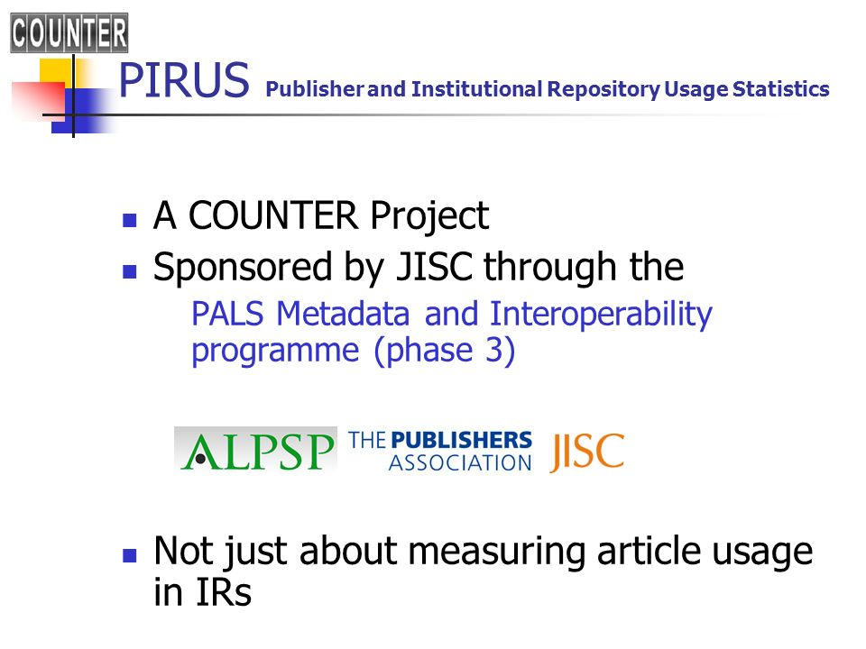 PIRUS Publisher and Institutional Repository Usage Statistics A COUNTER Project Sponsored by JISC through the PALS Metadata and Interoperability programme (phase 3) Not just about measuring article usage in IRs