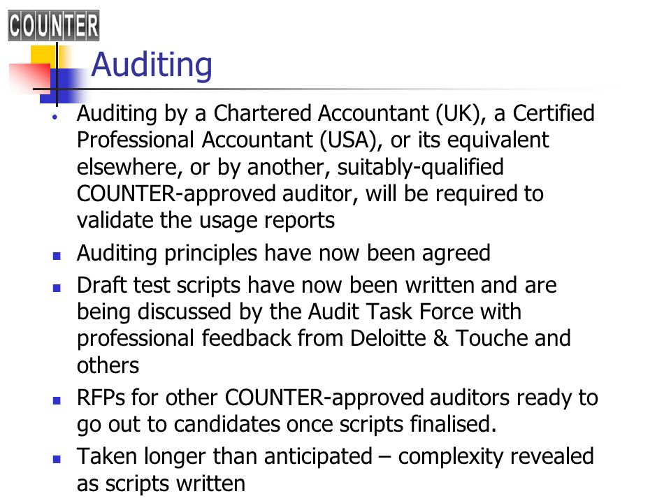 Auditing Auditing by a Chartered Accountant (UK), a Certified Professional Accountant (USA), or its equivalent elsewhere, or by another, suitably-qualified COUNTER-approved auditor, will be required to validate the usage reports Auditing principles have now been agreed Draft test scripts have now been written and are being discussed by the Audit Task Force with professional feedback from Deloitte & Touche and others RFPs for other COUNTER-approved auditors ready to go out to candidates once scripts finalised.