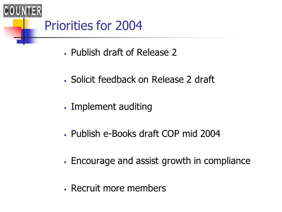 Priorities for 2004 Publish draft of Release 2 Solicit feedback on Release 2 draft Implement auditing Publish e-Books draft COP mid 2004 Encourage and assist growth in compliance Recruit more members