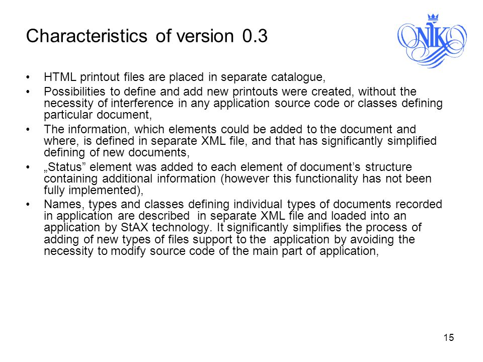 15 Characteristics of version 0.3 HTML printout files are placed in separate catalogue, Possibilities to define and add new printouts were created, without the necessity of interference in any application source code or classes defining particular document, The information, which elements could be added to the document and where, is defined in separate XML file, and that has significantly simplified defining of new documents, Status element was added to each element of documents structure containing additional information (however this functionality has not been fully implemented), Names, types and classes defining individual types of documents recorded in application are described in separate XML file and loaded into an application by StAX technology.