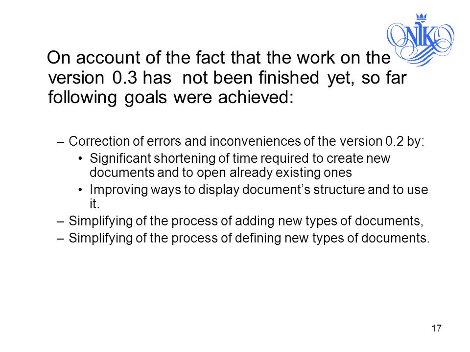 17 On account of the fact that the work on the version 0.3 has not been finished yet, so far following goals were achieved: –Correction of errors and inconveniences of the version 0.2 by: Significant shortening of time required to create new documents and to open already existing ones Improving ways to display documents structure and to use it.