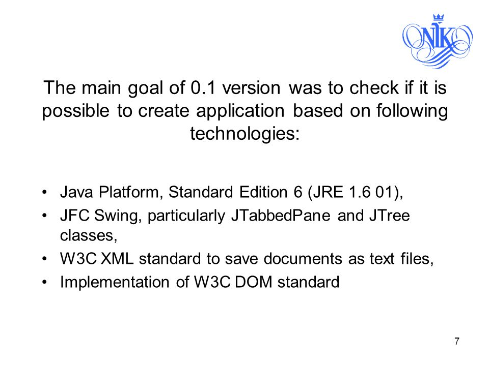 7 The main goal of 0.1 version was to check if it is possible to create application based on following technologies: Java Platform, Standard Edition 6 (JRE ), JFC Swing, particularly JTabbedPane and JTree classes, W3C XML standard to save documents as text files, Implementation of W3C DOM standard