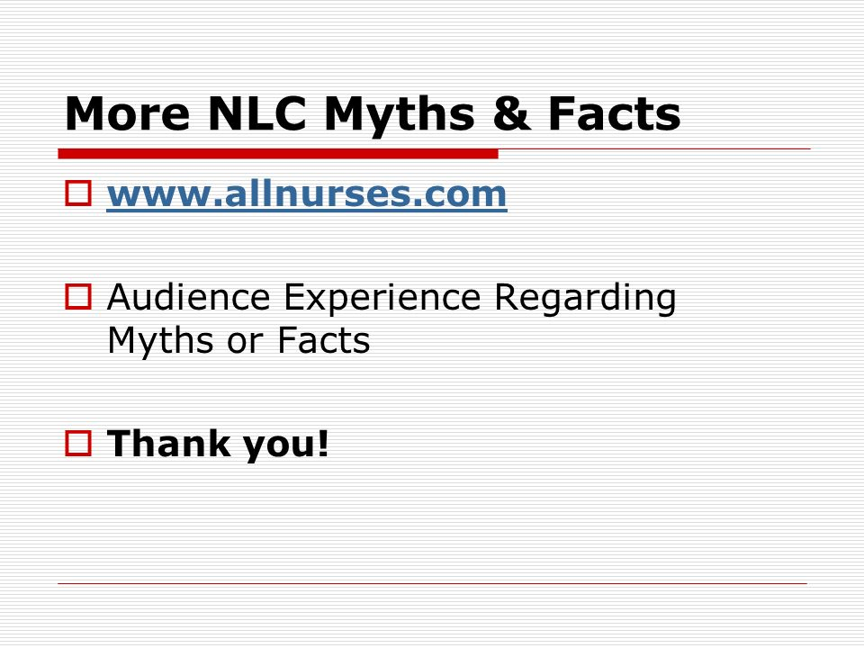 More NLC Myths & Facts www.allnurses.com Audience Experience Regarding Myths or Facts Thank you!