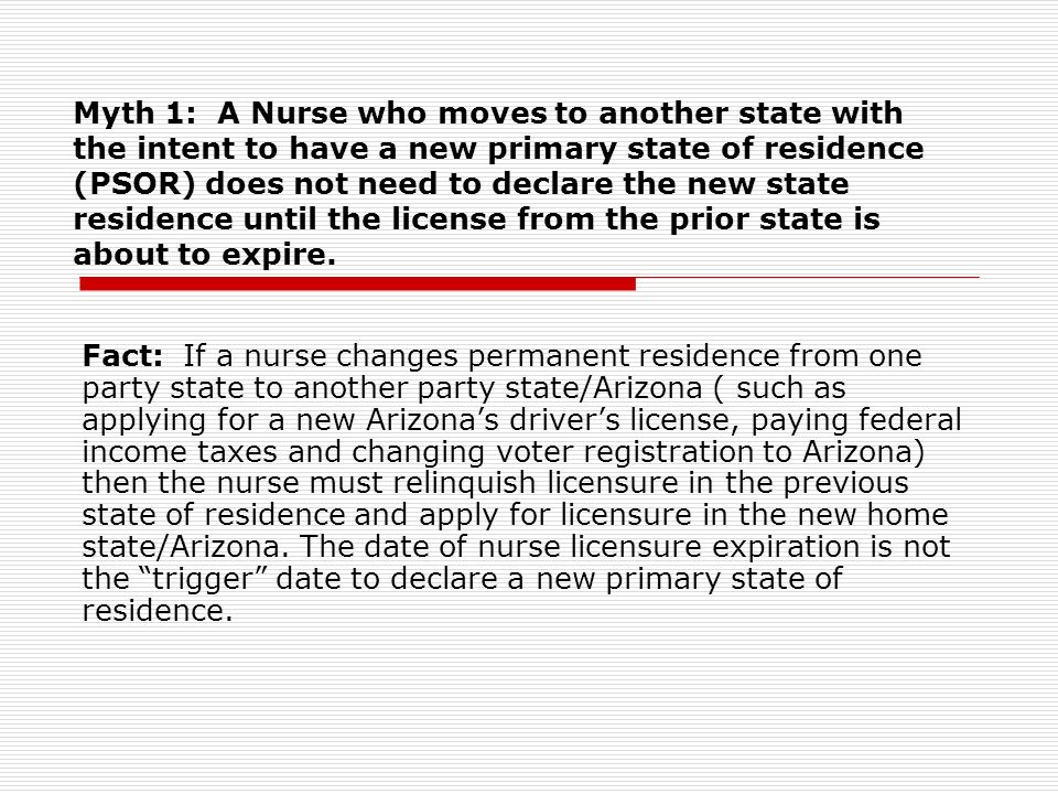 Myth 1: A Nurse who moves to another state with the intent to have a new primary state of residence (PSOR) does not need to declare the new state residence until the license from the prior state is about to expire.