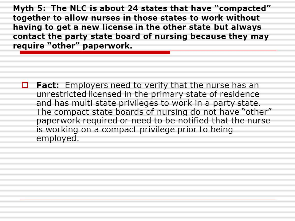 Myth 5: The NLC is about 24 states that have compacted together to allow nurses in those states to work without having to get a new license in the other state but always contact the party state board of nursing because they may require other paperwork.