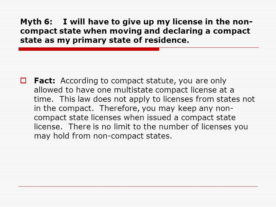 Myth 6: I will have to give up my license in the non- compact state when moving and declaring a compact state as my primary state of residence.