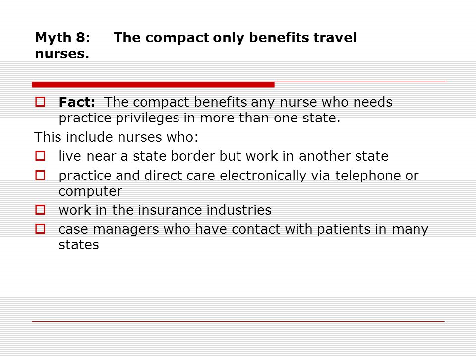 Myth 8: The compact only benefits travel nurses. Fact: The compact benefits any nurse who needs practice privileges in more than one state. This inclu