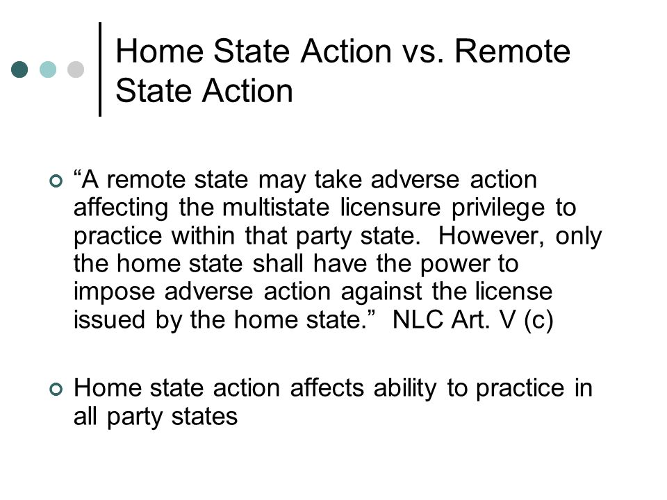 Home State Action vs. Remote State Action A remote state may take adverse action affecting the multistate licensure privilege to practice within that