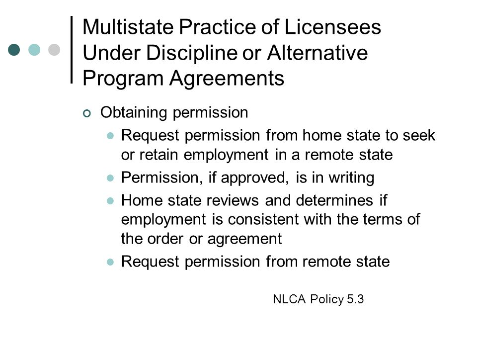 Multistate Practice of Licensees Under Discipline or Alternative Program Agreements Obtaining permission Request permission from home state to seek or