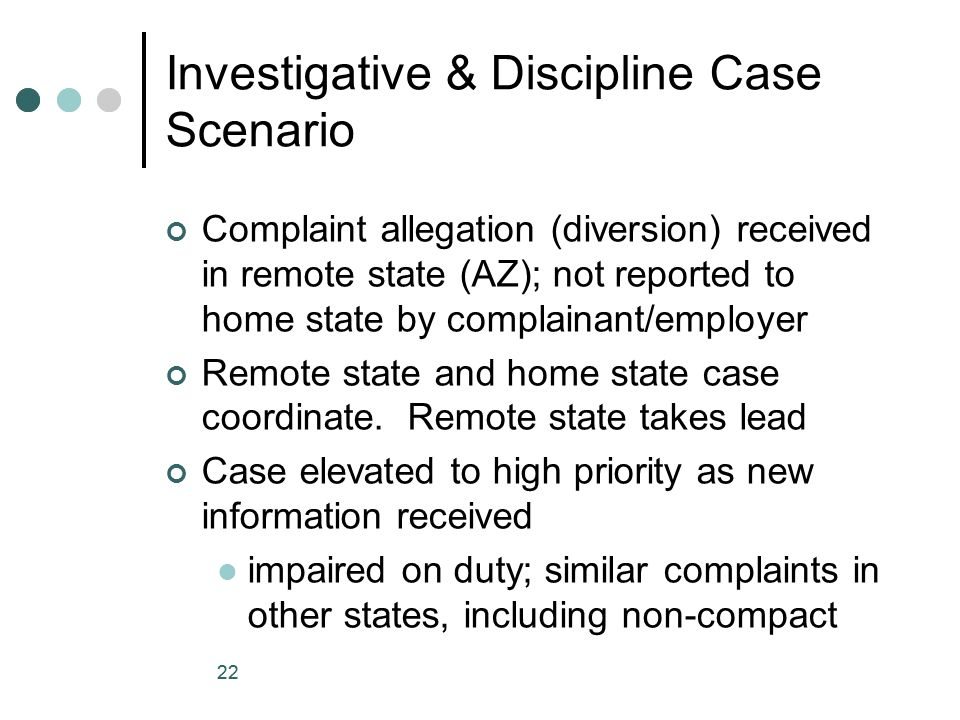 22 Investigative & Discipline Case Scenario Complaint allegation (diversion) received in remote state (AZ); not reported to home state by complainant/