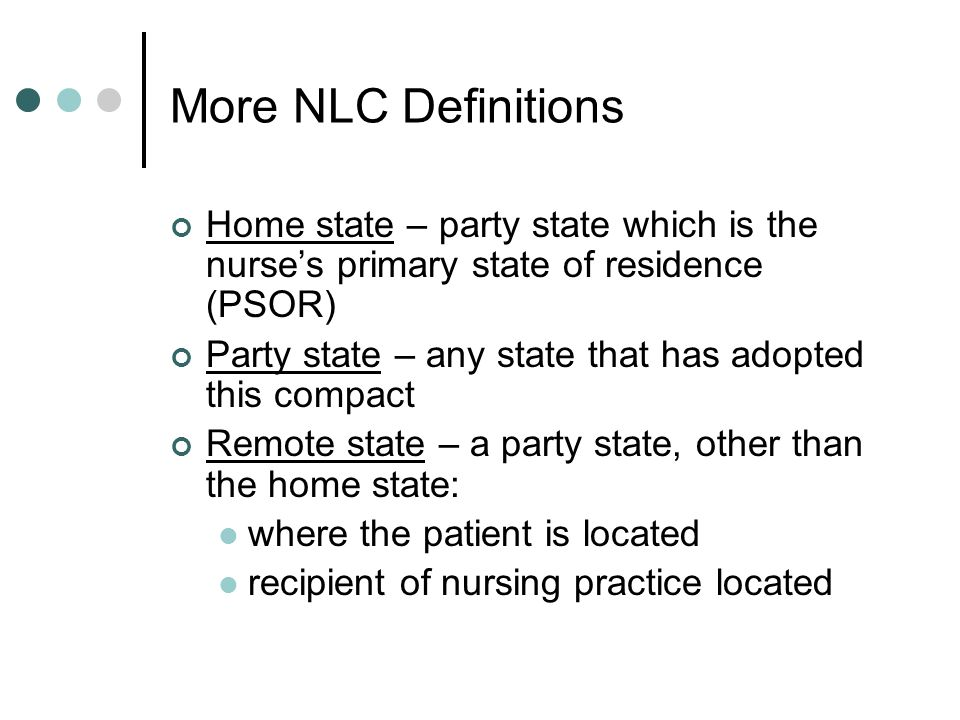 More NLC Definitions Home state – party state which is the nurses primary state of residence (PSOR) Party state – any state that has adopted this comp