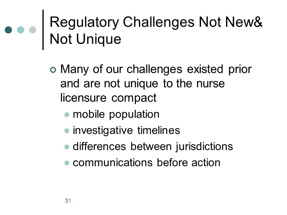 31 Regulatory Challenges Not New& Not Unique Many of our challenges existed prior and are not unique to the nurse licensure compact mobile population