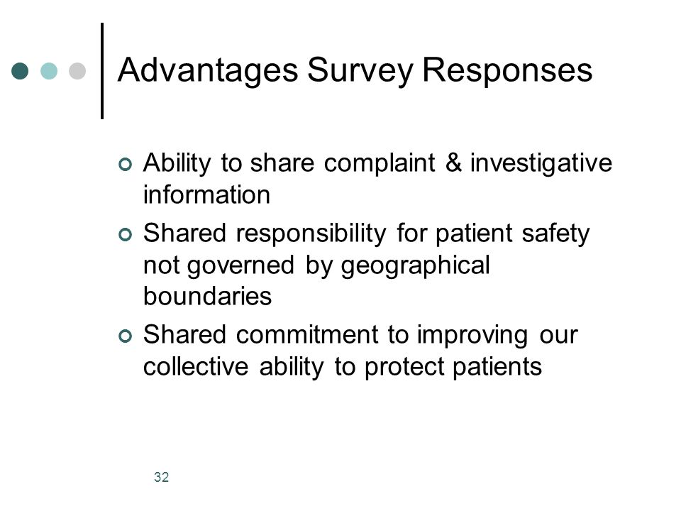 32 Advantages Survey Responses Ability to share complaint & investigative information Shared responsibility for patient safety not governed by geograp