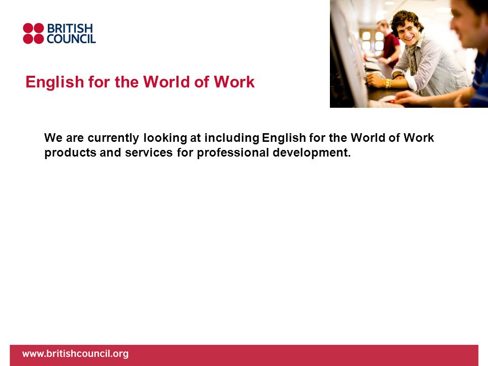 English for the World of Work We are currently looking at including English for the World of Work products and services for professional development.