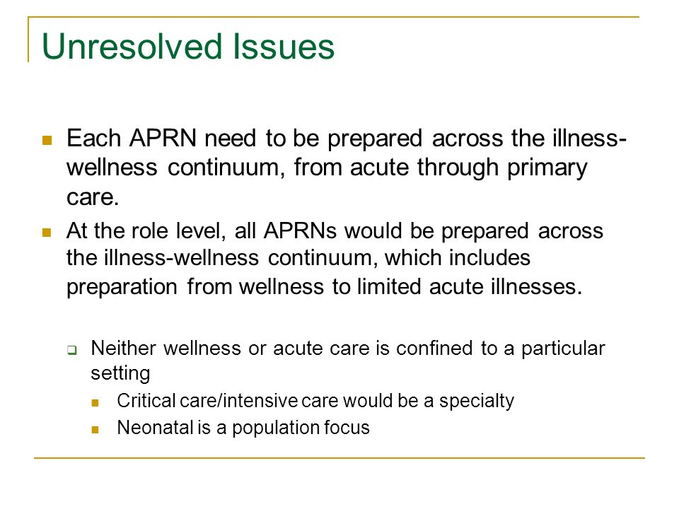 Unresolved Issues Each APRN need to be prepared across the illness- wellness continuum, from acute through primary care.