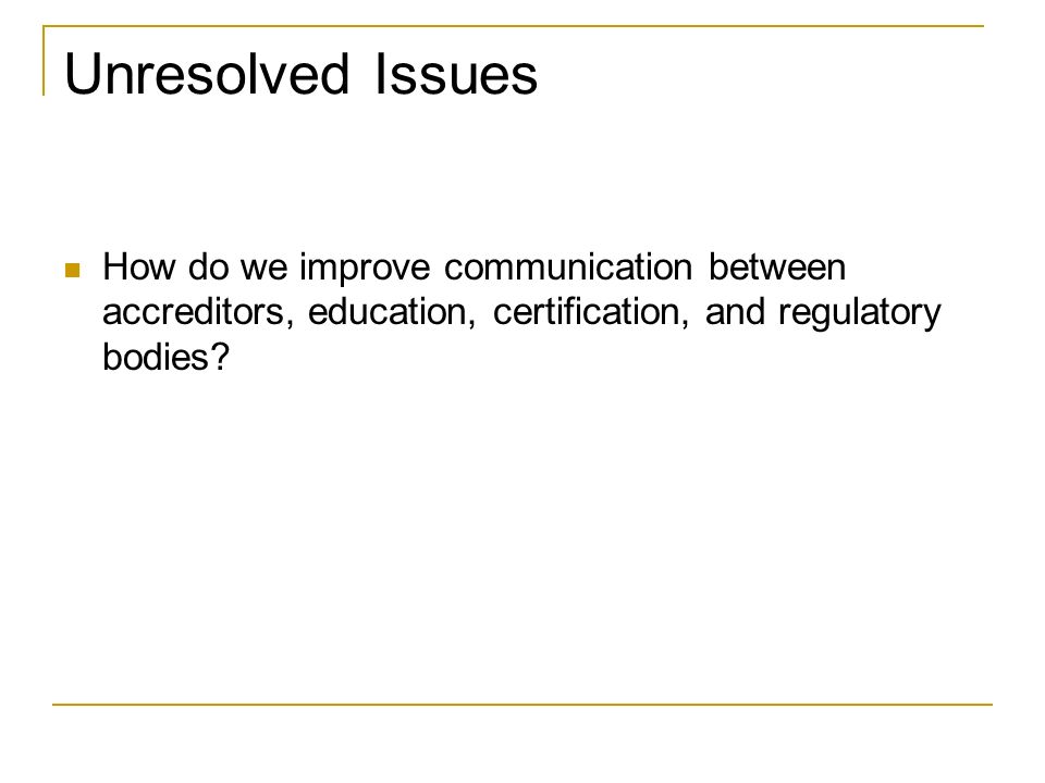 Unresolved Issues How do we improve communication between accreditors, education, certification, and regulatory bodies