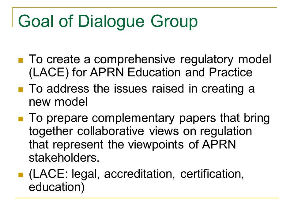 Goal of Dialogue Group To create a comprehensive regulatory model (LACE) for APRN Education and Practice To address the issues raised in creating a new model To prepare complementary papers that bring together collaborative views on regulation that represent the viewpoints of APRN stakeholders.