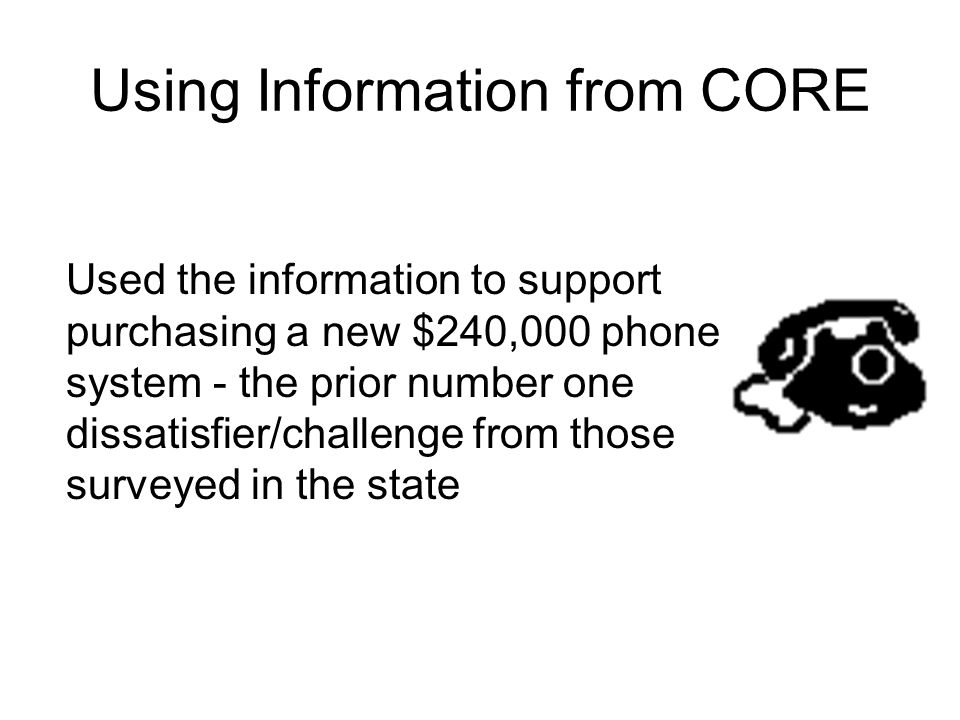 Using Information from CORE Used the information to support purchasing a new $240,000 phone system - the prior number one dissatisfier/challenge from those surveyed in the state