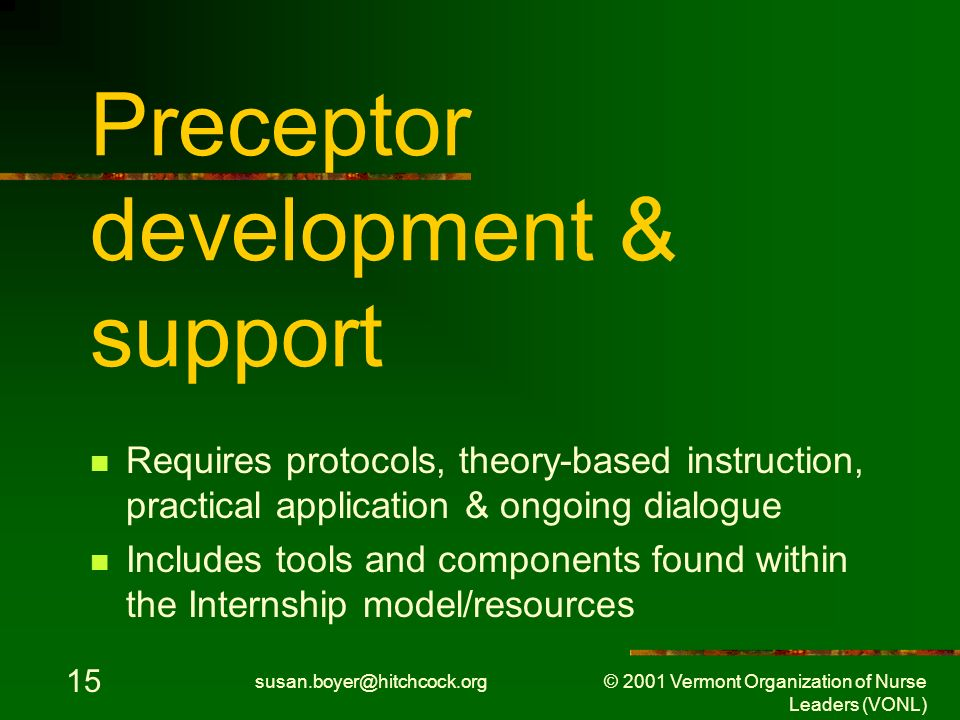 susan.boyer@hitchcock.org © 2001 Vermont Organization of Nurse Leaders (VONL) 15 Preceptor development & support Requires protocols, theory-based instruction, practical application & ongoing dialogue Includes tools and components found within the Internship model/resources
