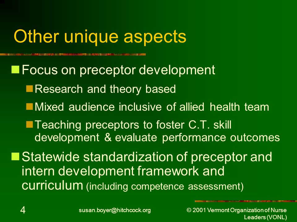 susan.boyer@hitchcock.org © 2001 Vermont Organization of Nurse Leaders (VONL) 4 Other unique aspects Focus on preceptor development Research and theory based Mixed audience inclusive of allied health team Teaching preceptors to foster C.T.