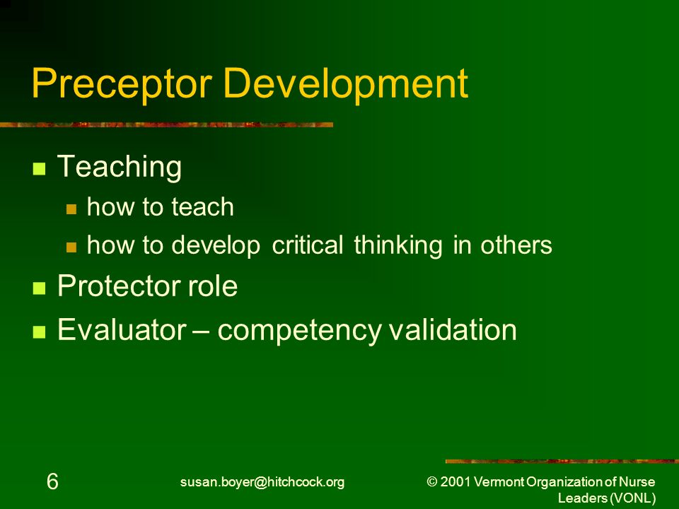 susan.boyer@hitchcock.org © 2001 Vermont Organization of Nurse Leaders (VONL) 17 Preceptor Development Include updated role & responsibilities Protector role Evaluator – competency validation Instructional model - team approach Statewide, standardized, evidence-based Protocols to support role/expectations