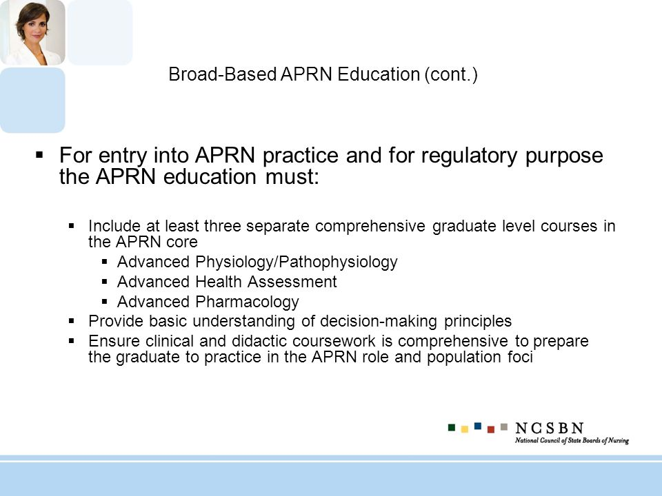Broad-Based APRN Education (cont.) For entry into APRN practice and for regulatory purpose the APRN education must: Include at least three separate co