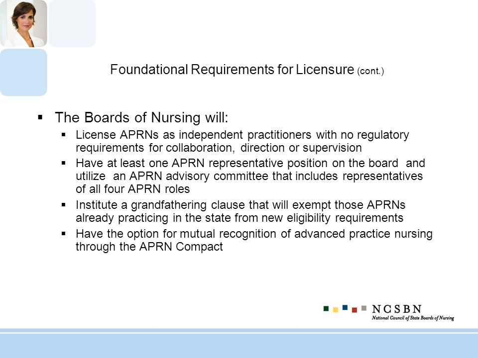 Foundational Requirements for Licensure (cont.) The Boards of Nursing will: License APRNs as independent practitioners with no regulatory requirements