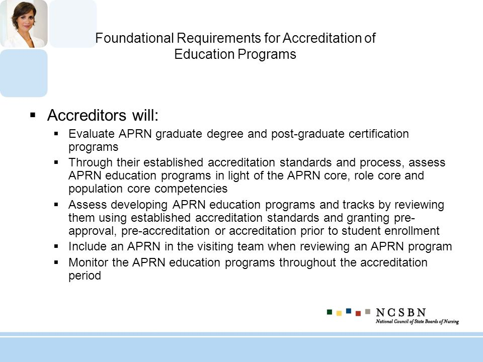 Foundational Requirements for Accreditation of Education Programs Accreditors will: Evaluate APRN graduate degree and post-graduate certification prog