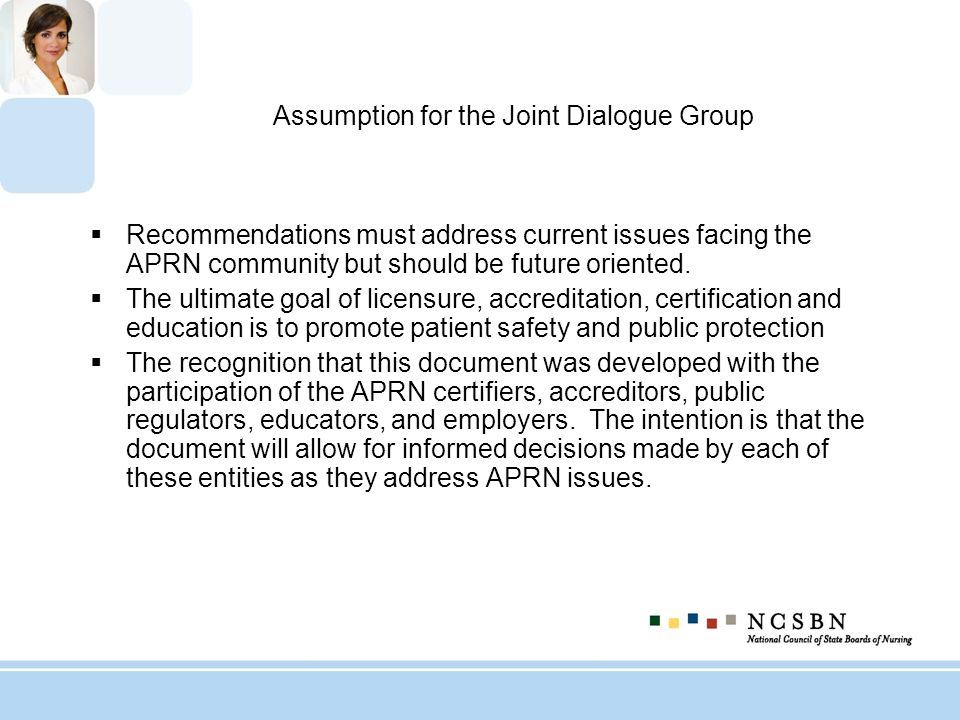 Assumption for the Joint Dialogue Group Recommendations must address current issues facing the APRN community but should be future oriented. The ultim
