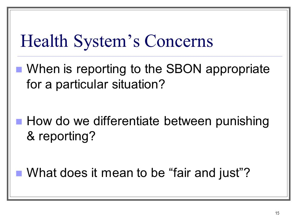15 Health Systems Concerns When is reporting to the SBON appropriate for a particular situation? How do we differentiate between punishing & reporting