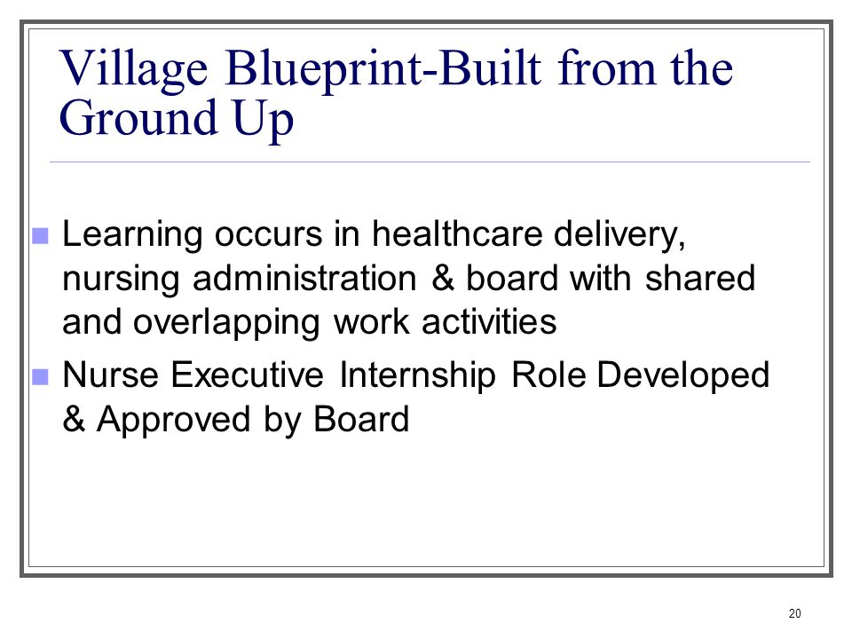 20 Village Blueprint-Built from the Ground Up Learning occurs in healthcare delivery, nursing administration & board with shared and overlapping work