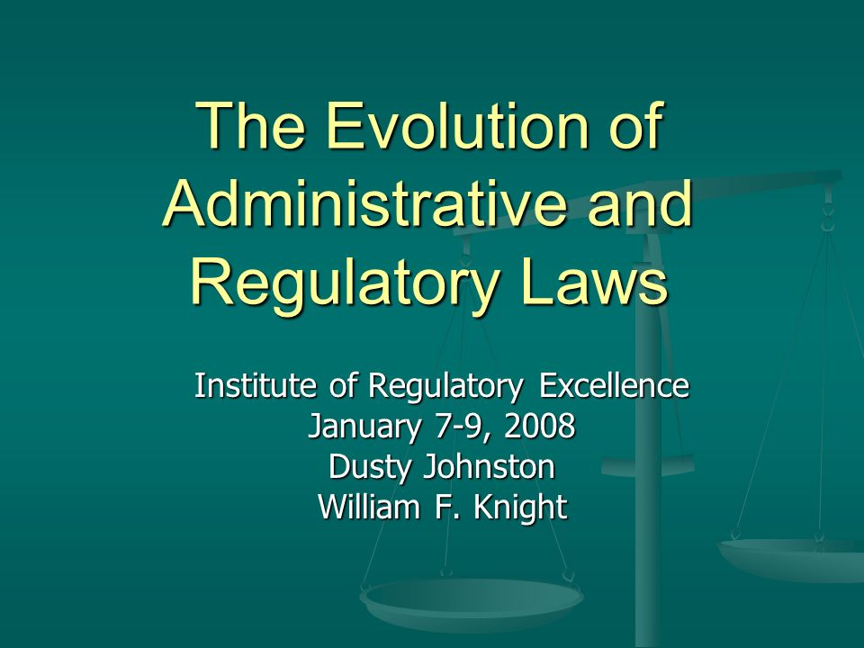 The Evolution of Administrative and Regulatory Laws Institute of Regulatory Excellence January 7-9, 2008 Dusty Johnston William F.