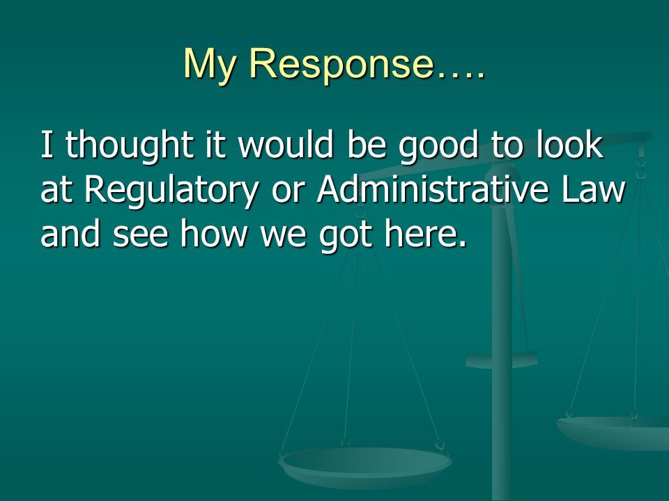 My Response…. I thought it would be good to look at Regulatory or Administrative Law and see how we got here.