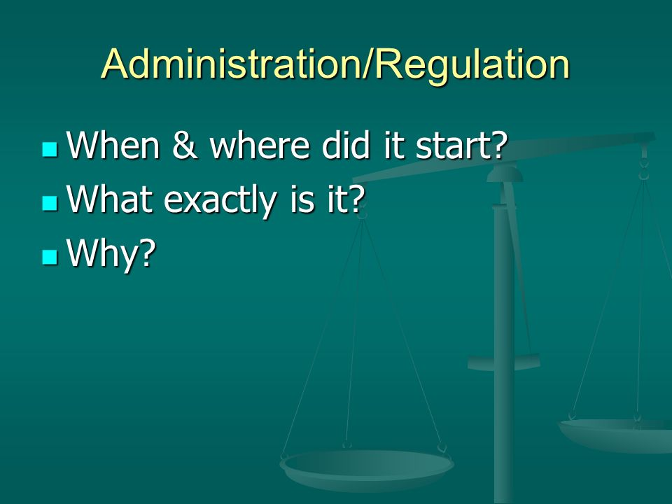 Administration/Regulation When & where did it start.