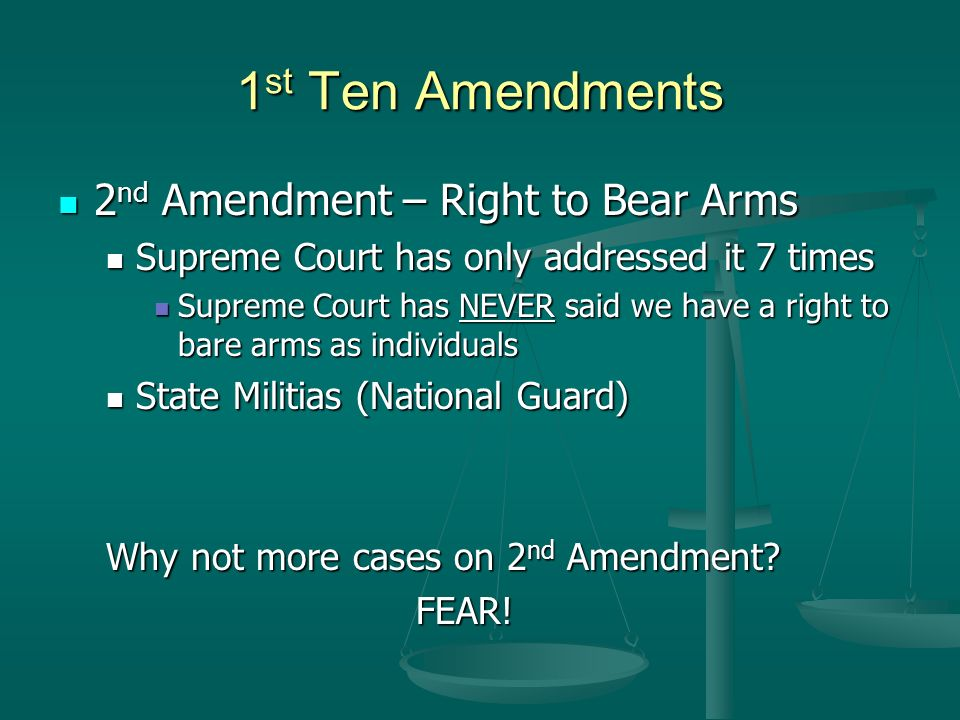 1 st Ten Amendments 2 nd Amendment – Right to Bear Arms 2 nd Amendment – Right to Bear Arms Supreme Court has only addressed it 7 times Supreme Court has only addressed it 7 times Supreme Court has NEVER said we have a right to bare arms as individuals Supreme Court has NEVER said we have a right to bare arms as individuals State Militias (National Guard) State Militias (National Guard) Why not more cases on 2 nd Amendment.