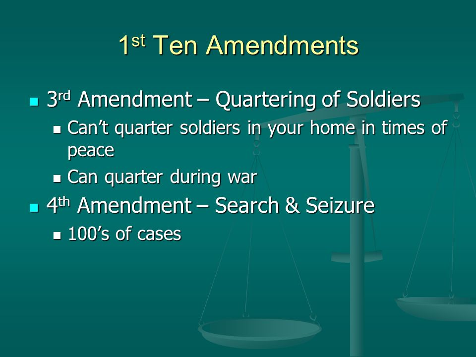 1 st Ten Amendments 3 rd Amendment – Quartering of Soldiers 3 rd Amendment – Quartering of Soldiers Cant quarter soldiers in your home in times of peace Cant quarter soldiers in your home in times of peace Can quarter during war Can quarter during war 4 th Amendment – Search & Seizure 4 th Amendment – Search & Seizure 100s of cases 100s of cases
