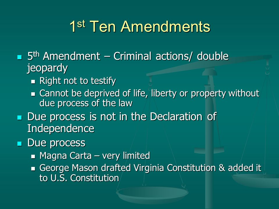 1 st Ten Amendments 5 th Amendment – Criminal actions/ double jeopardy 5 th Amendment – Criminal actions/ double jeopardy Right not to testify Right not to testify Cannot be deprived of life, liberty or property without due process of the law Cannot be deprived of life, liberty or property without due process of the law Due process is not in the Declaration of Independence Due process is not in the Declaration of Independence Due process Due process Magna Carta – very limited Magna Carta – very limited George Mason drafted Virginia Constitution & added it to U.S.