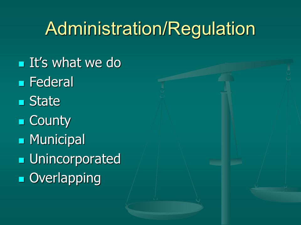 Administration/Regulation Its what we do Its what we do Federal Federal State State County County Municipal Municipal Unincorporated Unincorporated Overlapping Overlapping