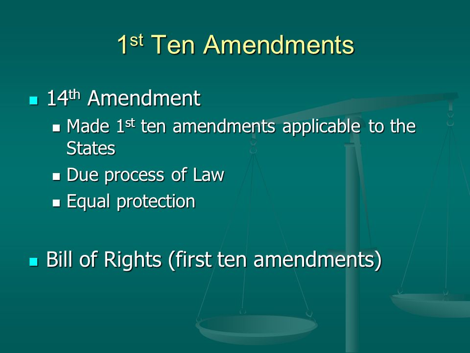 1 st Ten Amendments 14 th Amendment 14 th Amendment Made 1 st ten amendments applicable to the States Made 1 st ten amendments applicable to the States Due process of Law Due process of Law Equal protection Equal protection Bill of Rights (first ten amendments) Bill of Rights (first ten amendments)