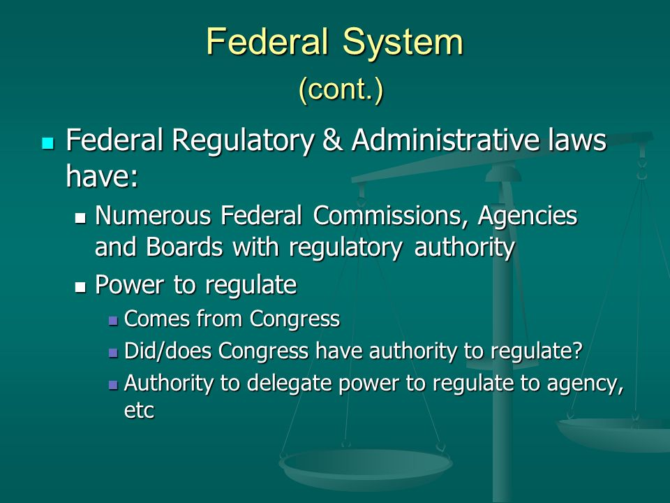 Federal System (cont.) Federal Regulatory & Administrative laws have: Federal Regulatory & Administrative laws have: Numerous Federal Commissions, Agencies and Boards with regulatory authority Numerous Federal Commissions, Agencies and Boards with regulatory authority Power to regulate Power to regulate Comes from Congress Comes from Congress Did/does Congress have authority to regulate.