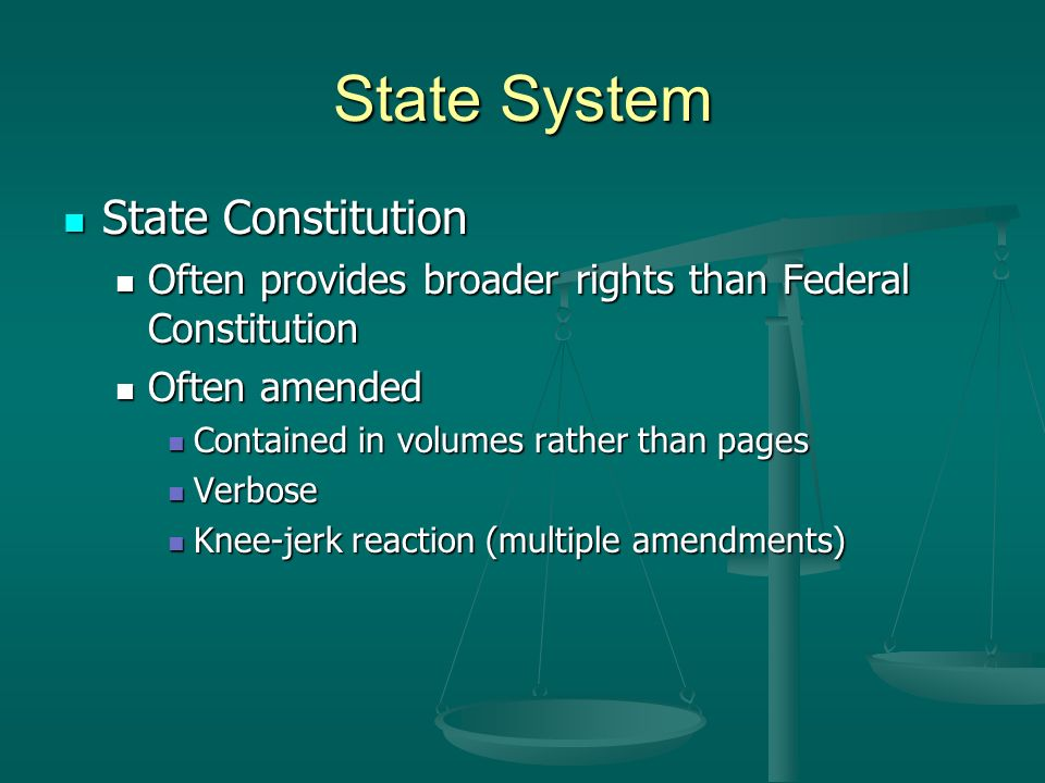 State System State Constitution State Constitution Often provides broader rights than Federal Constitution Often provides broader rights than Federal Constitution Often amended Often amended Contained in volumes rather than pages Contained in volumes rather than pages Verbose Verbose Knee-jerk reaction (multiple amendments) Knee-jerk reaction (multiple amendments)