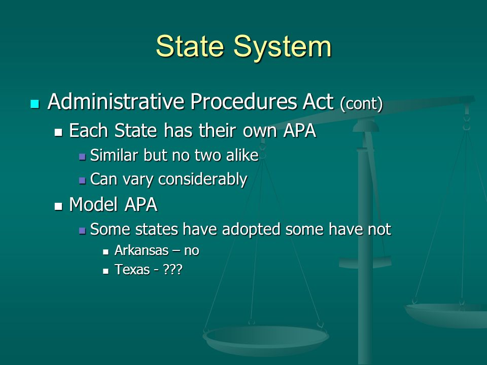 State System Administrative Procedures Act (cont) Administrative Procedures Act (cont) Each State has their own APA Each State has their own APA Similar but no two alike Similar but no two alike Can vary considerably Can vary considerably Model APA Model APA Some states have adopted some have not Some states have adopted some have not Arkansas – no Arkansas – no Texas - .
