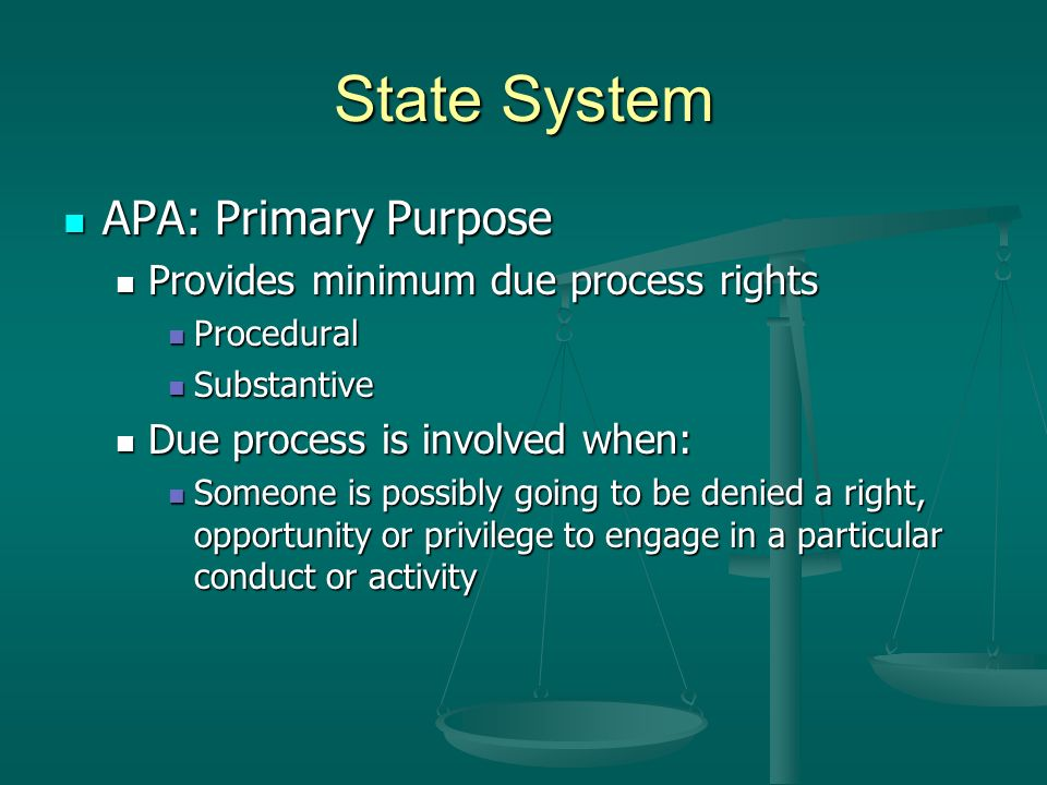State System APA: Primary Purpose APA: Primary Purpose Provides minimum due process rights Provides minimum due process rights Procedural Procedural Substantive Substantive Due process is involved when: Due process is involved when: Someone is possibly going to be denied a right, opportunity or privilege to engage in a particular conduct or activity Someone is possibly going to be denied a right, opportunity or privilege to engage in a particular conduct or activity