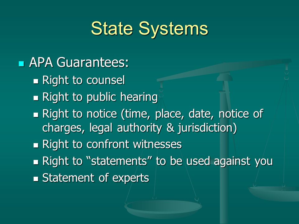 State Systems APA Guarantees: APA Guarantees: Right to counsel Right to counsel Right to public hearing Right to public hearing Right to notice (time, place, date, notice of charges, legal authority & jurisdiction) Right to notice (time, place, date, notice of charges, legal authority & jurisdiction) Right to confront witnesses Right to confront witnesses Right to statements to be used against you Right to statements to be used against you Statement of experts Statement of experts