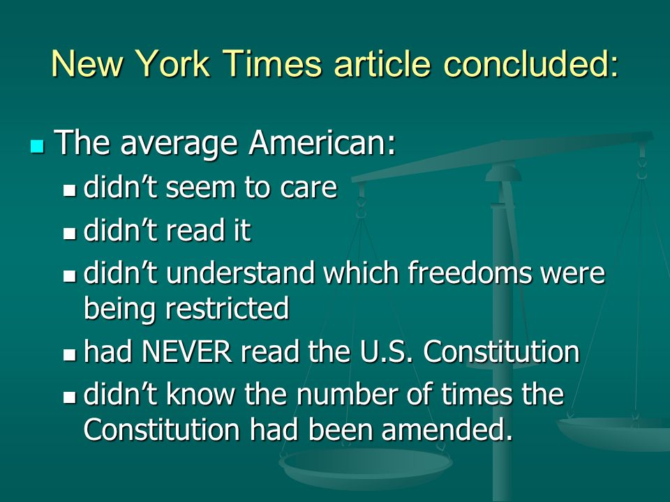 New York Times article concluded: The average American: The average American: didnt seem to care didnt seem to care didnt read it didnt read it didnt understand which freedoms were being restricted didnt understand which freedoms were being restricted had NEVER read the U.S.