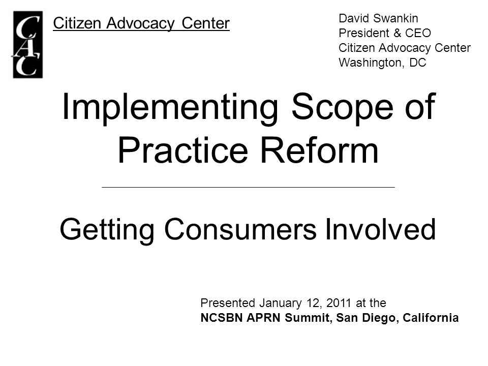 Implementing Scope of Practice Reform Getting Consumers Involved Citizen Advocacy Center David Swankin President & CEO Citizen Advocacy Center Washington, DC Presented January 12, 2011 at the NCSBN APRN Summit, San Diego, California