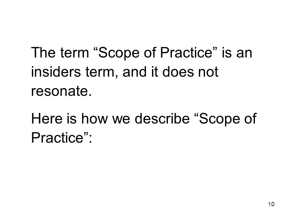 The term Scope of Practice is an insiders term, and it does not resonate. Here is how we describe Scope of Practice: 10