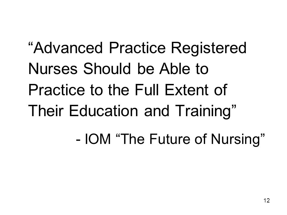 Advanced Practice Registered Nurses Should be Able to Practice to the Full Extent of Their Education and Training - IOM The Future of Nursing 12