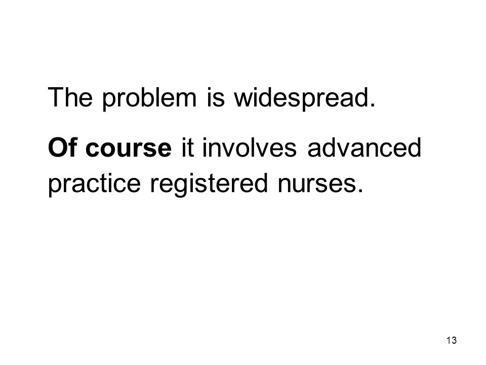 The problem is widespread. Of course it involves advanced practice registered nurses. 13